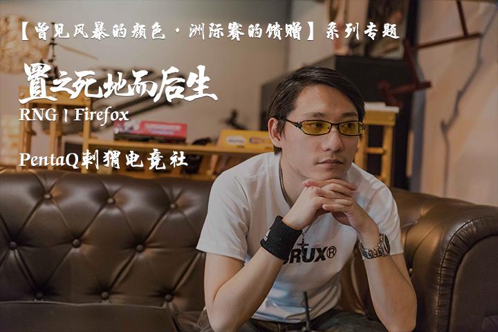 【曾见风暴的颜色·洲际赛的馈赠】系列专题(一)——RNG Firefox:置之死地而后生